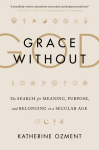Review of Grace Without God: The Search for Meaning, Purpose, and Belonging in a Secular Age, by KatherineOzment